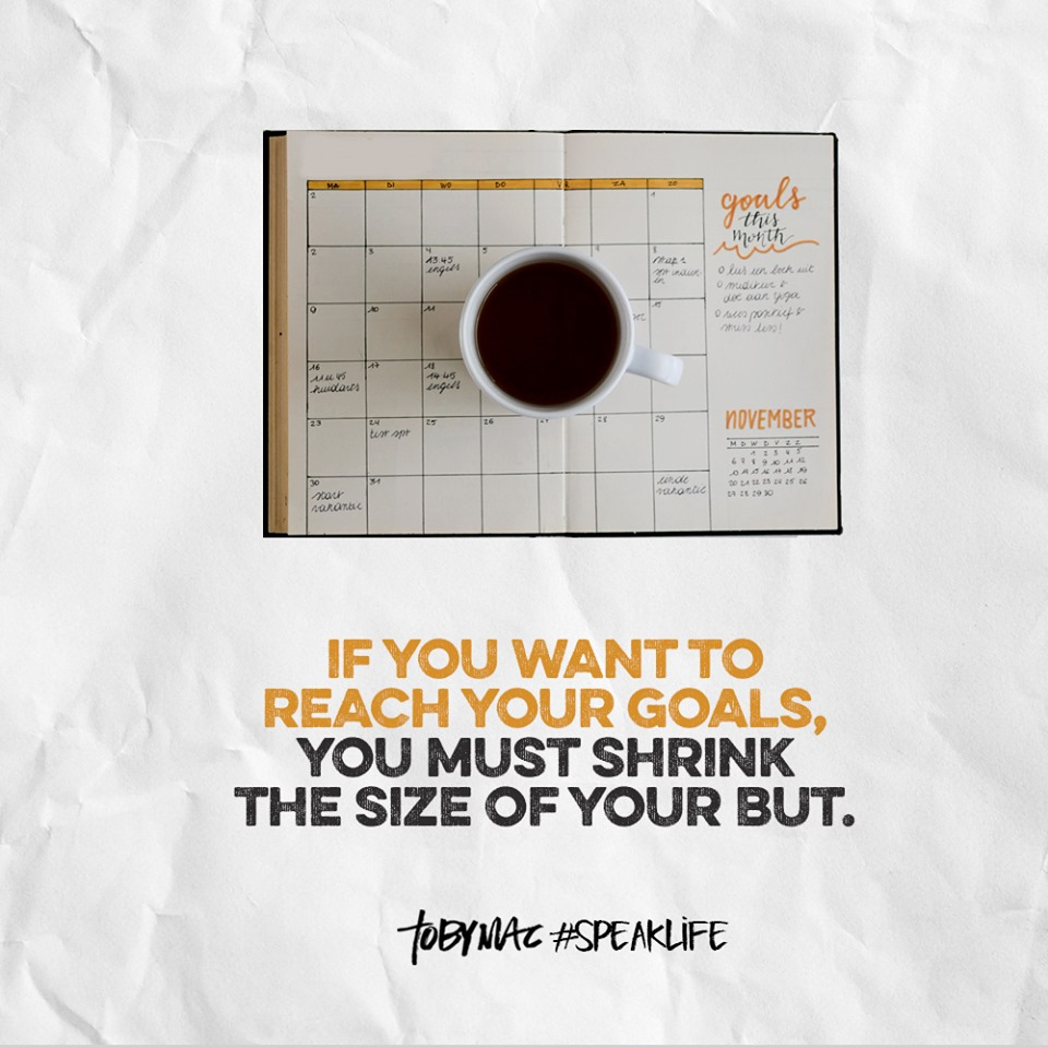 """If you want to reach your goals, you must shrink the size of your but."" - Toby Mac #speaklife"